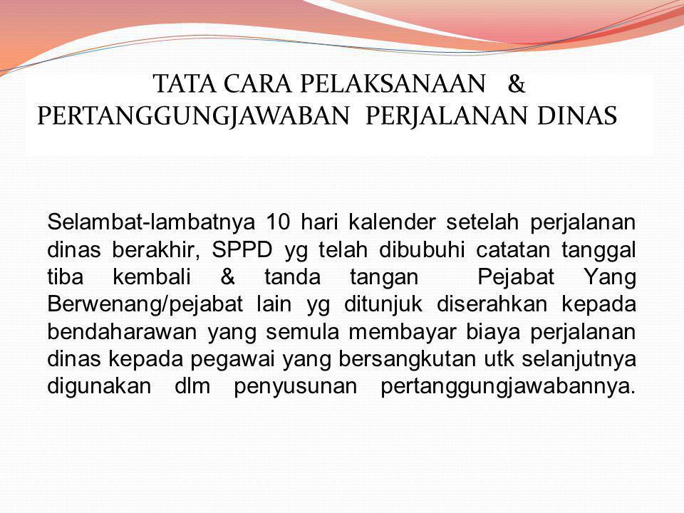 Selambat-lambatnya 10 hari kalender setelah perjalanan dinas berakhir, SPPD yg telah dibubuhi catatan tanggal tiba kembali & tanda tangan Pejabat Yang