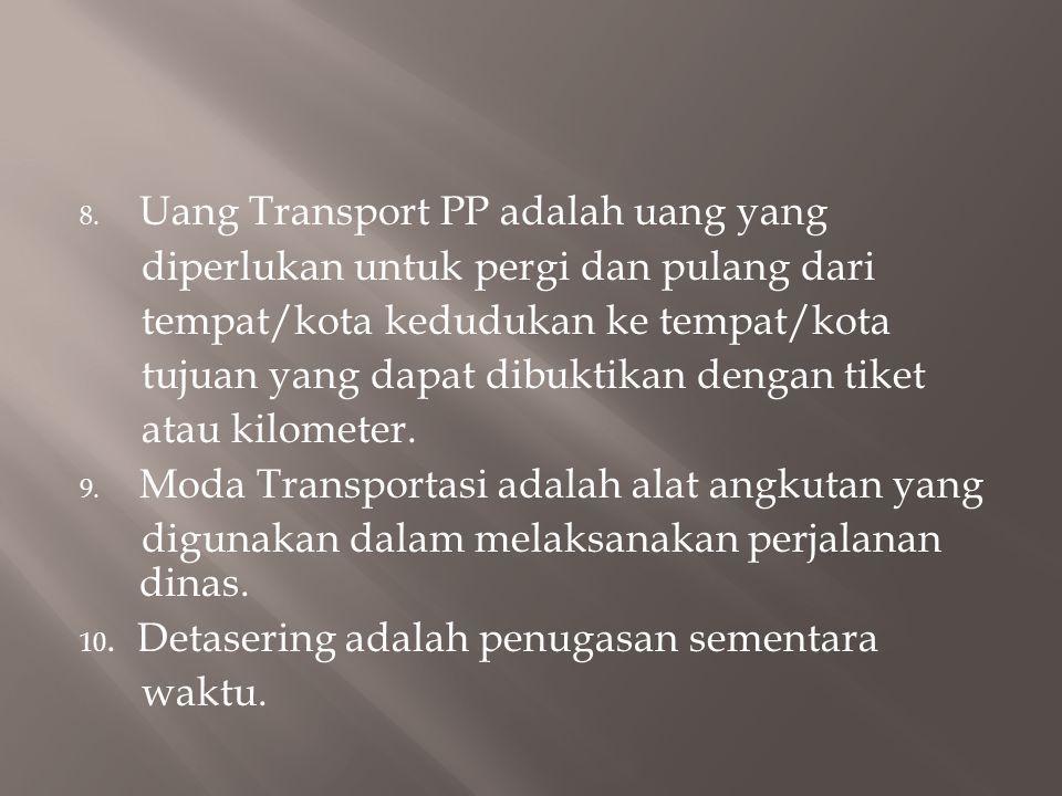 8. Uang Transport PP adalah uang yang diperlukan untuk pergi dan pulang dari tempat/kota kedudukan ke tempat/kota tujuan yang dapat dibuktikan dengan