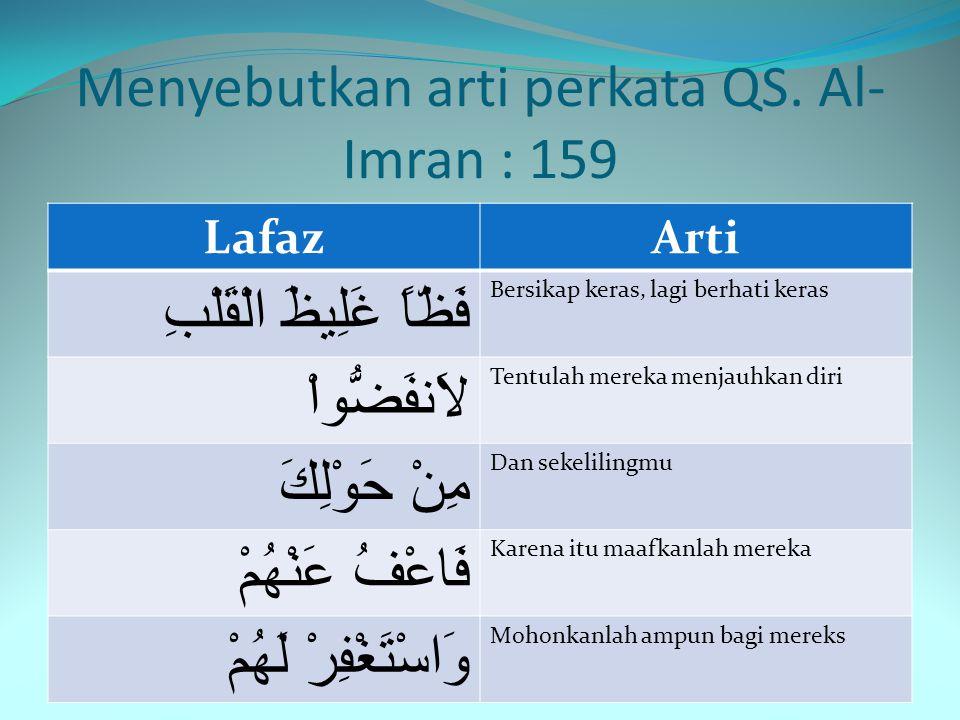 Menyebutkan arti perkata QS. Al- Imran : 159 LafazArti فَبِمَا رَحْمَةٍ Maka di sebabkan rahmat مِّنَ اللّهِ Dari Allah لِنتَ لَهُمْ Kamu berlaku lema
