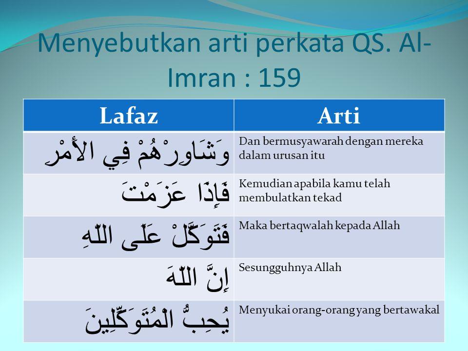 Menyebutkan arti perkata QS. Al- Imran : 159 LafazArti فَظّاً غَلِيظَ الْقَلْبِ Bersikap keras, lagi berhati keras لاَنفَضُّواْ Tentulah mereka menjau