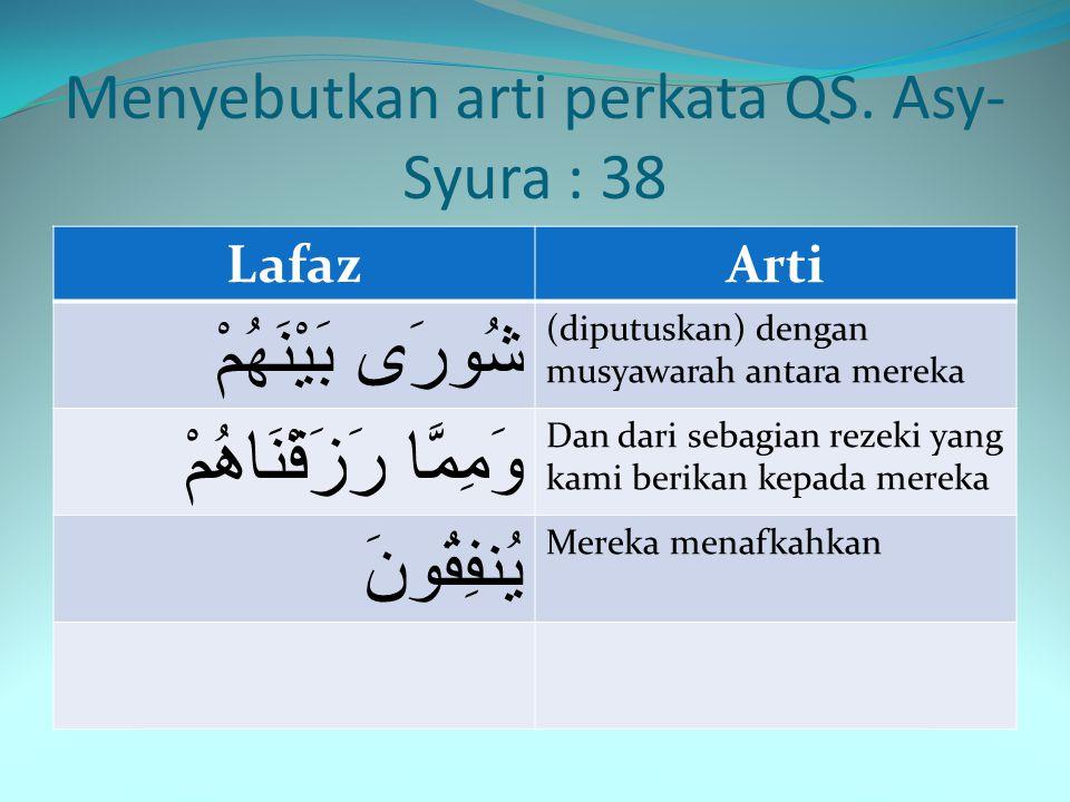 Menyebutkan arti perkata QS. Asy- Syura : 38 LafazArti وَالَّذِينَ Dan (bagi) orang-orang yang اسْتَجَابُوا لِرَبِّهِمْ Menerima (memenuhi) seruan Tuh