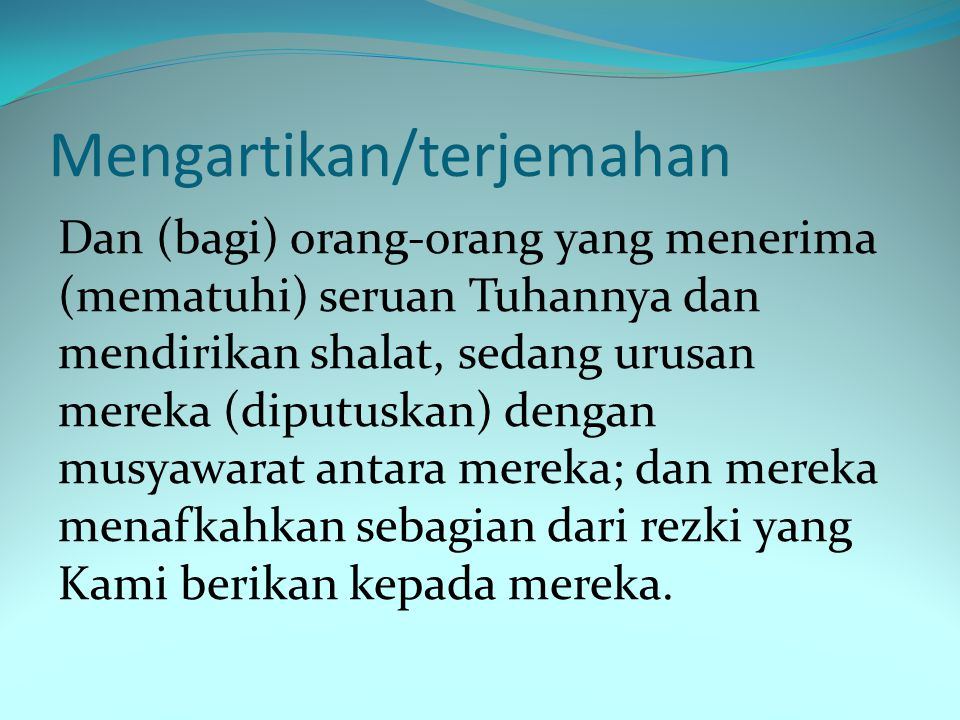 Menyebutkan arti perkata QS. Asy- Syura : 38 LafazArti شُورَى بَيْنَهُمْ (diputuskan) dengan musyawarah antara mereka وَمِمَّا رَزَقْنَاهُمْ Dan dari