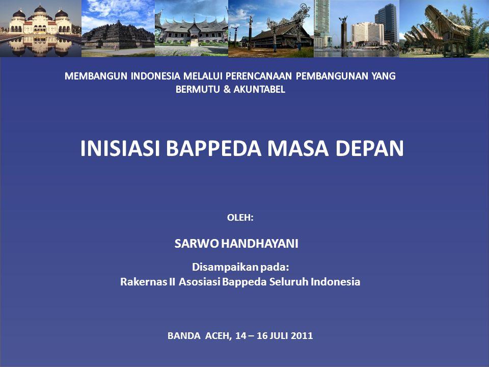 INISIASI BAPPEDA MASA DEPAN OLEH: SARWO HANDHAYANI Disampaikan pada: Rakernas II Asosiasi Bappeda Seluruh Indonesia BANDA ACEH, 14 – 16 JULI 2011
