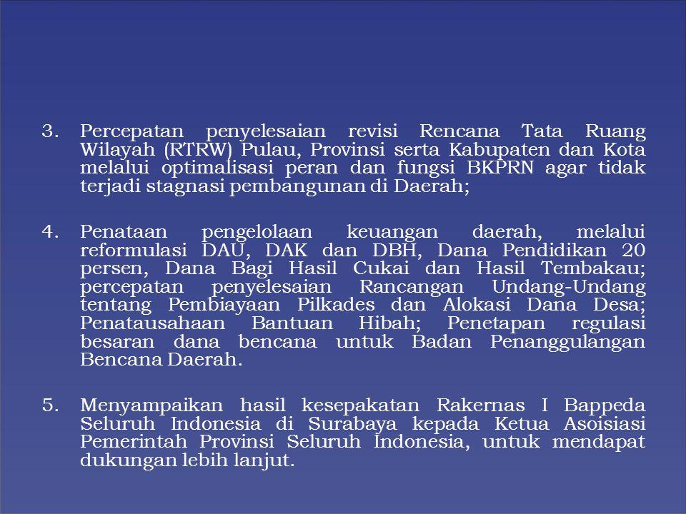 3.Percepatan penyelesaian revisi Rencana Tata Ruang Wilayah (RTRW) Pulau, Provinsi serta Kabupaten dan Kota melalui optimalisasi peran dan fungsi BKPRN agar tidak terjadi stagnasi pembangunan di Daerah; 4.Penataan pengelolaan keuangan daerah, melalui reformulasi DAU, DAK dan DBH, Dana Pendidikan 20 persen, Dana Bagi Hasil Cukai dan Hasil Tembakau; percepatan penyelesaian Rancangan Undang-Undang tentang Pembiayaan Pilkades dan Alokasi Dana Desa; Penatausahaan Bantuan Hibah; Penetapan regulasi besaran dana bencana untuk Badan Penanggulangan Bencana Daerah.
