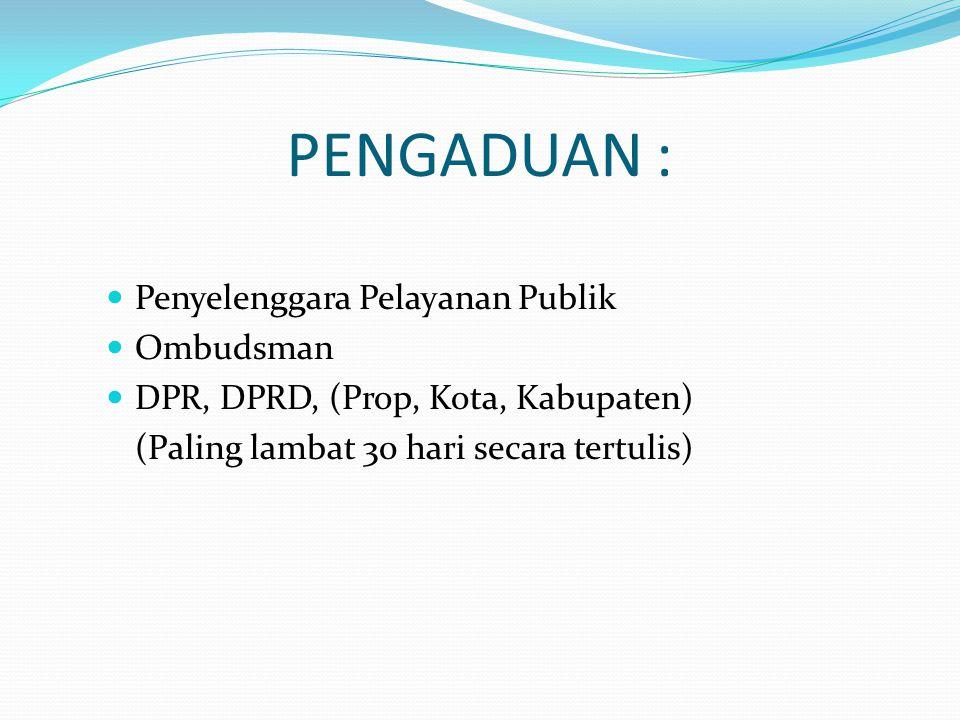 PENGADUAN : Penyelenggara Pelayanan Publik Ombudsman DPR, DPRD, (Prop, Kota, Kabupaten) (Paling lambat 30 hari secara tertulis)