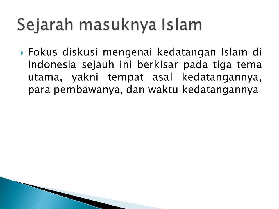  Fokus diskusi mengenai kedatangan Islam di Indonesia sejauh ini berkisar pada tiga tema utama, yakni tempat asal kedatangannya, para pembawanya, dan
