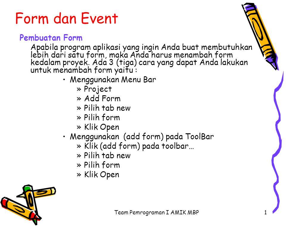 Team Pemrograman I AMIK MBP1 Form dan Event Pembuatan Form Apabila program aplikasi yang ingin Anda buat membutuhkan lebih dari satu form, maka Anda harus menambah form kedalam proyek.