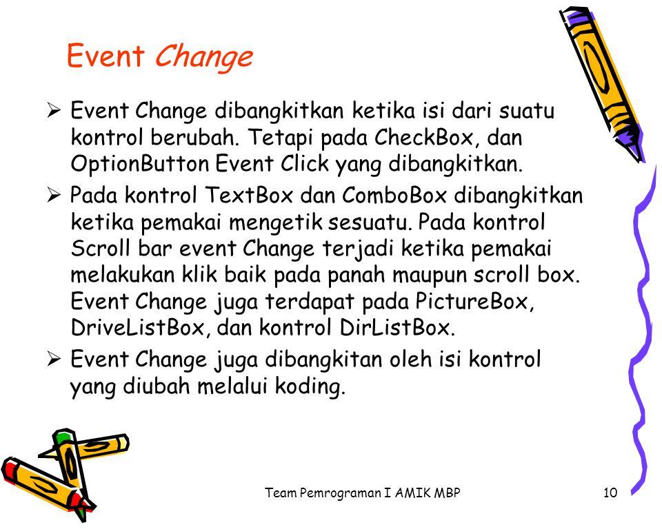 Team Pemrograman I AMIK MBP10 Event Change  Event Change dibangkitkan ketika isi dari suatu kontrol berubah. Tetapi pada CheckBox, dan OptionButton E