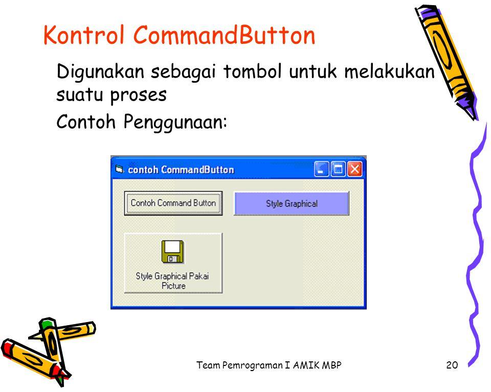 Team Pemrograman I AMIK MBP20 Kontrol CommandButton Digunakan sebagai tombol untuk melakukan suatu proses Contoh Penggunaan: