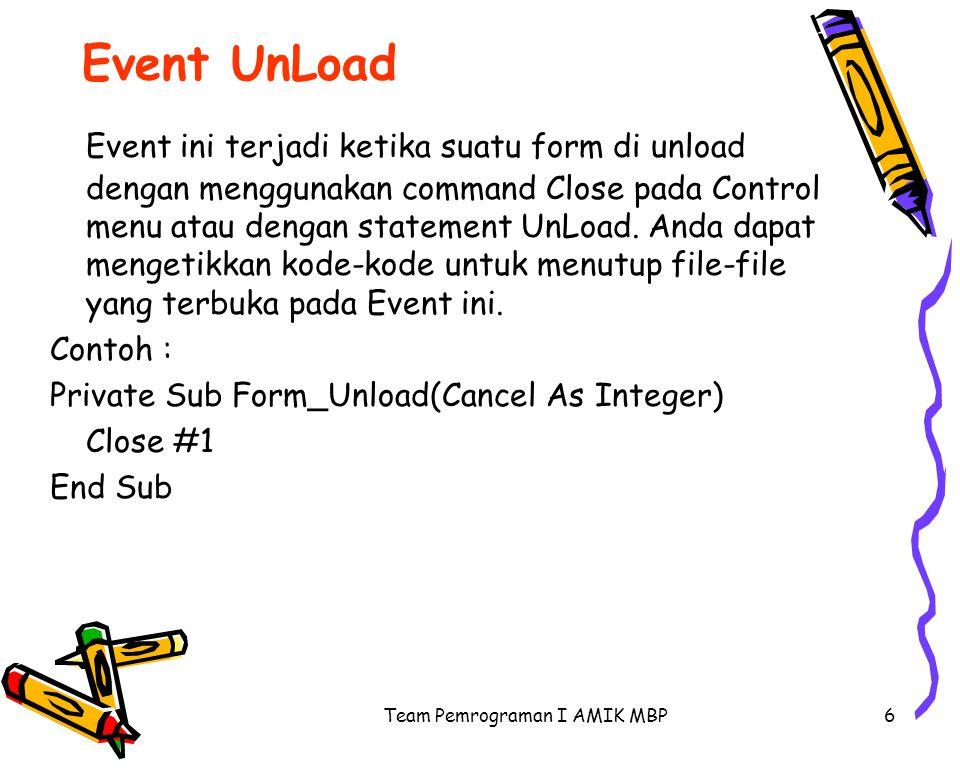 Team Pemrograman I AMIK MBP6 Event UnLoad Event ini terjadi ketika suatu form di unload dengan menggunakan command Close pada Control menu atau dengan statement UnLoad.