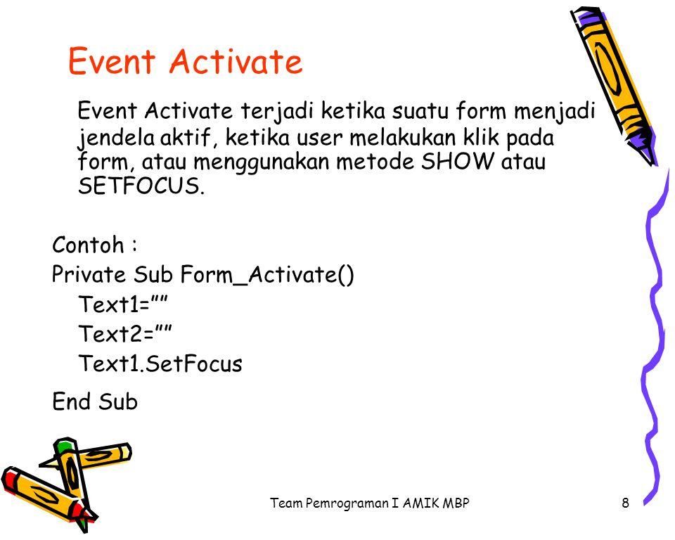 Team Pemrograman I AMIK MBP8 Event Activate Event Activate terjadi ketika suatu form menjadi jendela aktif, ketika user melakukan klik pada form, atau menggunakan metode SHOW atau SETFOCUS.