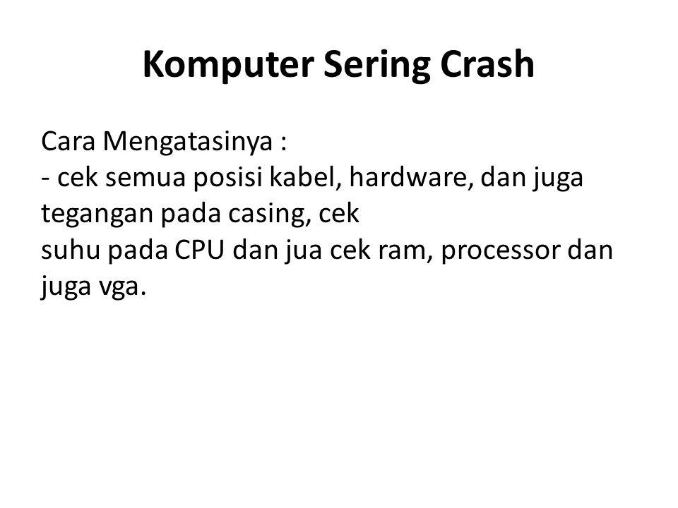 Komputer Sering Crash Cara Mengatasinya : - cek semua posisi kabel, hardware, dan juga tegangan pada casing, cek suhu pada CPU dan jua cek ram, processor dan juga vga.