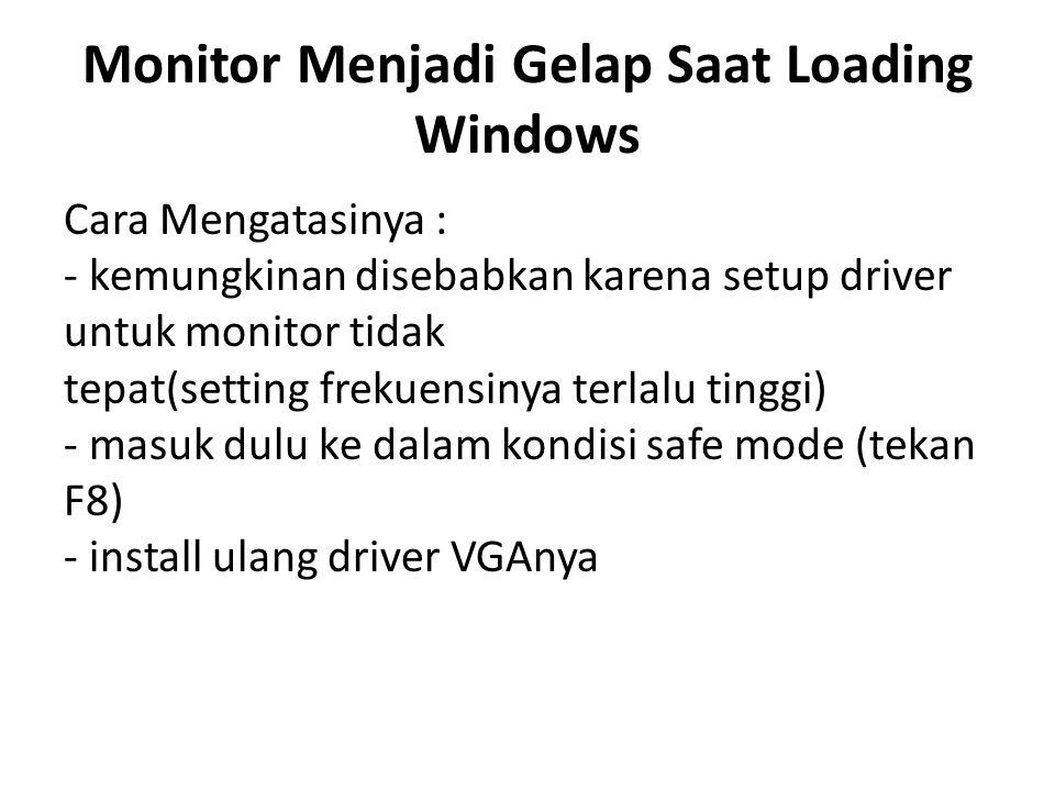 Monitor Menjadi Gelap Saat Loading Windows Cara Mengatasinya : - kemungkinan disebabkan karena setup driver untuk monitor tidak tepat(setting frekuensinya terlalu tinggi) - masuk dulu ke dalam kondisi safe mode (tekan F8) - install ulang driver VGAnya