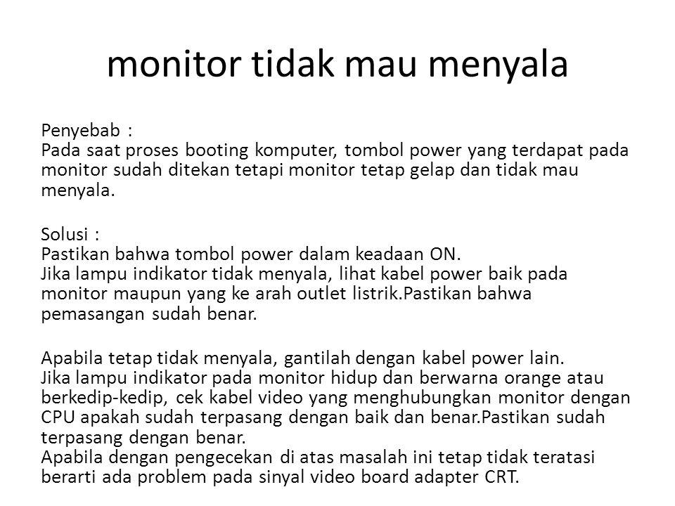 monitor tidak mau menyala Penyebab : Pada saat proses booting komputer, tombol power yang terdapat pada monitor sudah ditekan tetapi monitor tetap gelap dan tidak mau menyala.