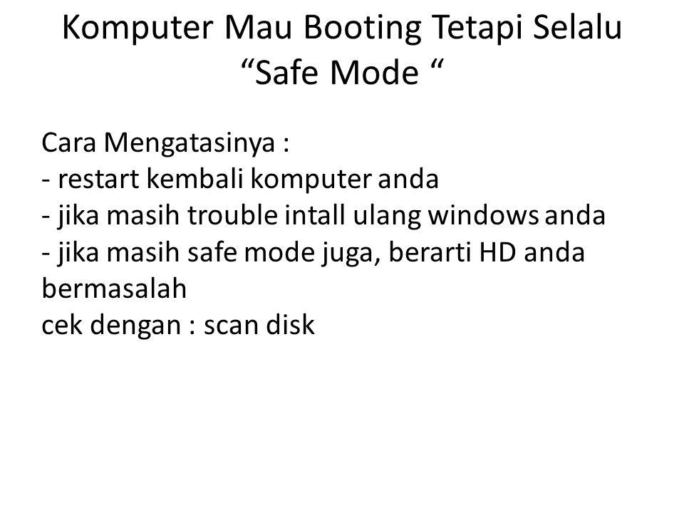 Komputer Mau Booting Tetapi Selalu Safe Mode Cara Mengatasinya : - restart kembali komputer anda - jika masih trouble intall ulang windows anda - jika masih safe mode juga, berarti HD anda bermasalah cek dengan : scan disk