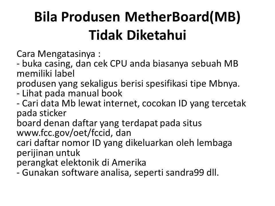 Bila Produsen MetherBoard(MB) Tidak Diketahui Cara Mengatasinya : - buka casing, dan cek CPU anda biasanya sebuah MB memiliki label produsen yang sekaligus berisi spesifikasi tipe Mbnya.