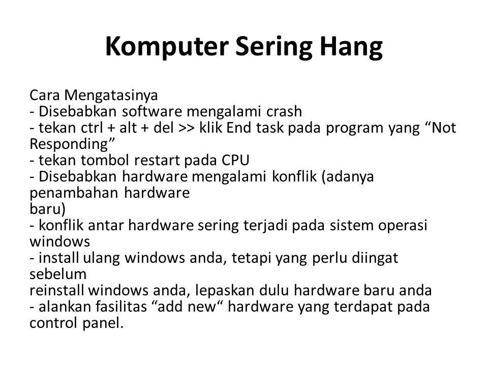 Komputer Sering Hang Cara Mengatasinya - Disebabkan software mengalami crash - tekan ctrl + alt + del >> klik End task pada program yang Not Responding - tekan tombol restart pada CPU - Disebabkan hardware mengalami konflik (adanya penambahan hardware baru) - konflik antar hardware sering terjadi pada sistem operasi windows - install ulang windows anda, tetapi yang perlu diingat sebelum reinstall windows anda, lepaskan dulu hardware baru anda - alankan fasilitas add new hardware yang terdapat pada control panel.