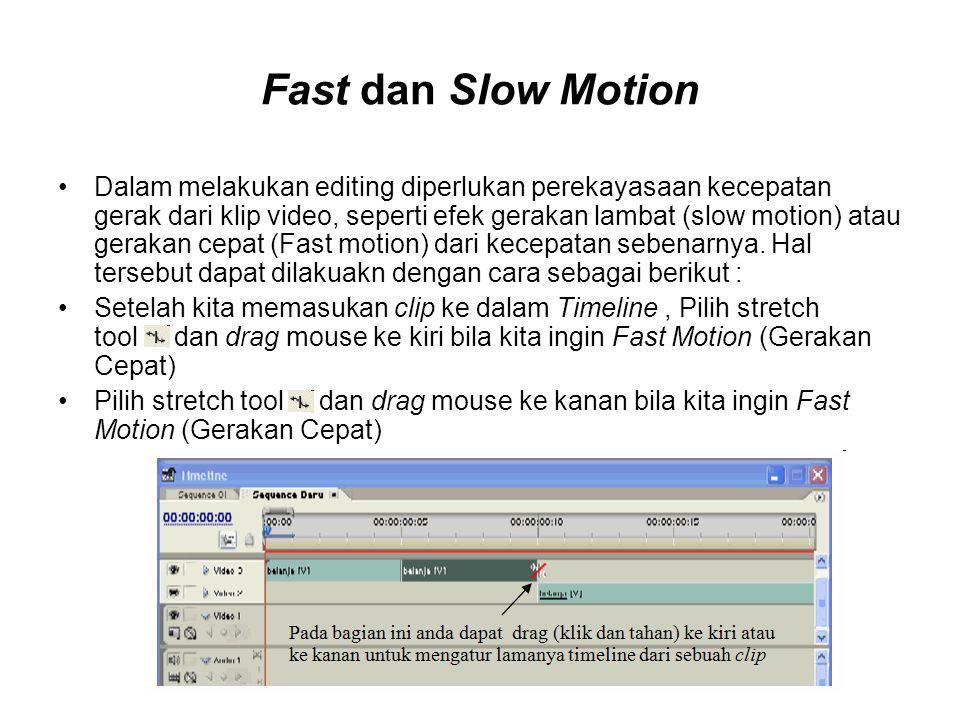 Fast dan Slow Motion Dalam melakukan editing diperlukan perekayasaan kecepatan gerak dari klip video, seperti efek gerakan lambat (slow motion) atau g