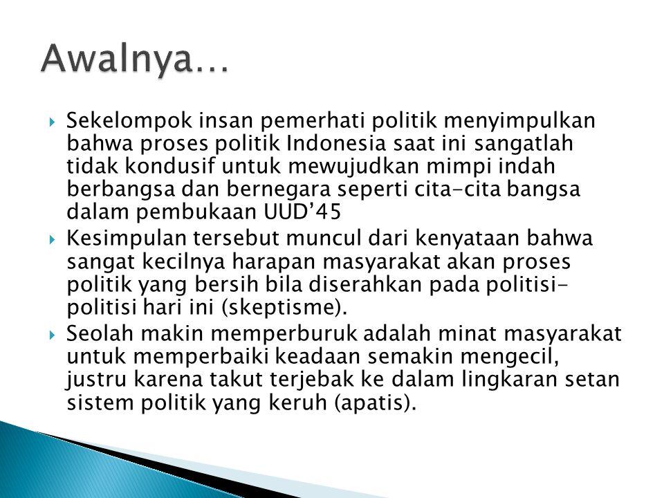  Sekelompok insan pemerhati politik menyimpulkan bahwa proses politik Indonesia saat ini sangatlah tidak kondusif untuk mewujudkan mimpi indah berbangsa dan bernegara seperti cita-cita bangsa dalam pembukaan UUD'45  Kesimpulan tersebut muncul dari kenyataan bahwa sangat kecilnya harapan masyarakat akan proses politik yang bersih bila diserahkan pada politisi- politisi hari ini (skeptisme).