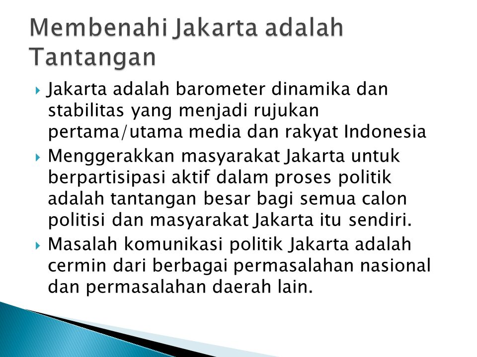  Jakarta adalah barometer dinamika dan stabilitas yang menjadi rujukan pertama/utama media dan rakyat Indonesia  Menggerakkan masyarakat Jakarta untuk berpartisipasi aktif dalam proses politik adalah tantangan besar bagi semua calon politisi dan masyarakat Jakarta itu sendiri.
