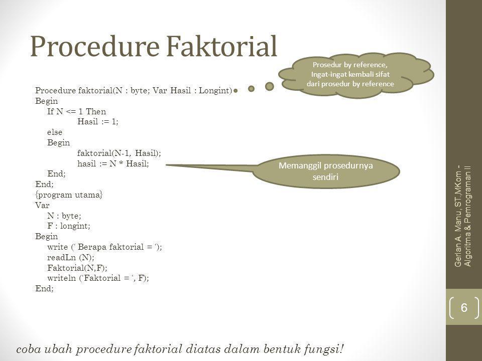 Procedure Faktorial Procedure faktorial(N : byte; Var Hasil : Longint) Begin If N <= 1 Then Hasil := 1; else Begin faktorial(N-1, Hasil); hasil := N * Hasil; End; {program utama} Var N : byte; F : longint; Begin write (' Berapa faktorial = '); readLn (N); Faktorial(N,F); writeln ('Faktorial = ', F); End; Prosedur by reference, Ingat-ingat kembali sifat dari prosedur by reference Memanggil prosedurnya sendiri coba ubah procedure faktorial diatas dalam bentuk fungsi.