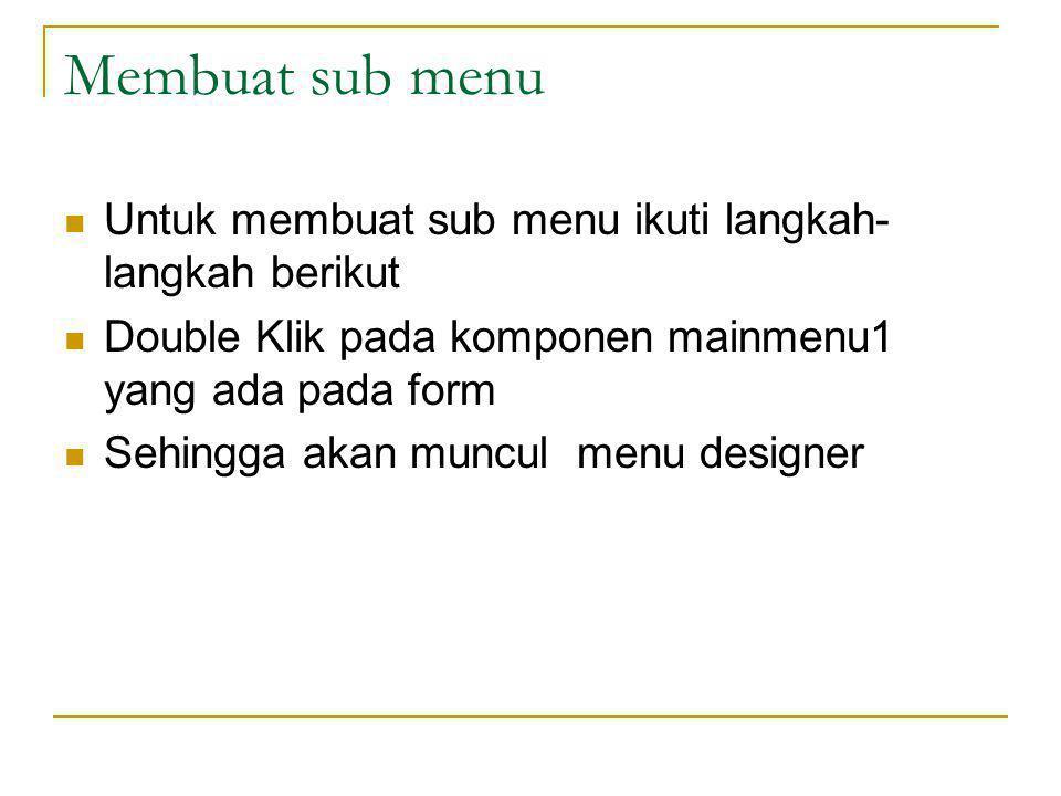 Membuat sub menu Untuk membuat sub menu ikuti langkah- langkah berikut Double Klik pada komponen mainmenu1 yang ada pada form Sehingga akan muncul menu designer