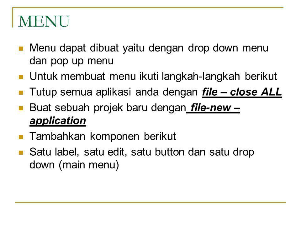 MENU Menu dapat dibuat yaitu dengan drop down menu dan pop up menu Untuk membuat menu ikuti langkah-langkah berikut Tutup semua aplikasi anda dengan file – close ALL Buat sebuah projek baru dengan file-new – application Tambahkan komponen berikut Satu label, satu edit, satu button dan satu drop down (main menu)