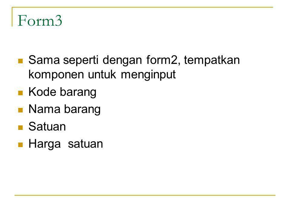 Form3 Sama seperti dengan form2, tempatkan komponen untuk menginput Kode barang Nama barang Satuan Harga satuan