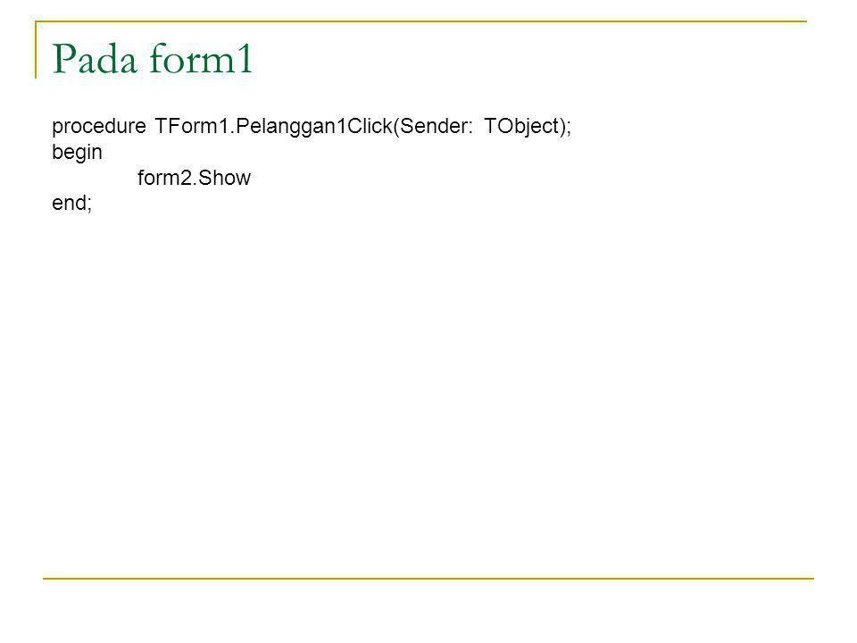 Pada form1 procedure TForm1.Pelanggan1Click(Sender: TObject); begin form2.Show end;