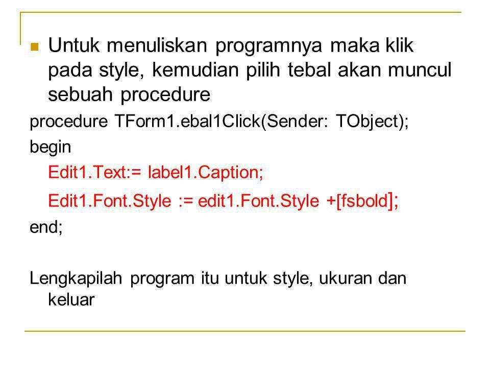 Untuk menuliskan programnya maka klik pada style, kemudian pilih tebal akan muncul sebuah procedure procedure TForm1.ebal1Click(Sender: TObject); begin Edit1.Text:= label1.Caption; Edit1.Font.Style := edit1.Font.Style +[fsbold ]; end; Lengkapilah program itu untuk style, ukuran dan keluar