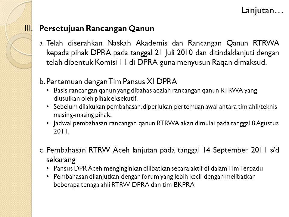 III. Persetujuan Rancangan Qanun a.Telah diserahkan Naskah Akademis dan Rancangan Qanun RTRWA kepada pihak DPRA pada tanggal 21 Juli 2010 dan ditindak