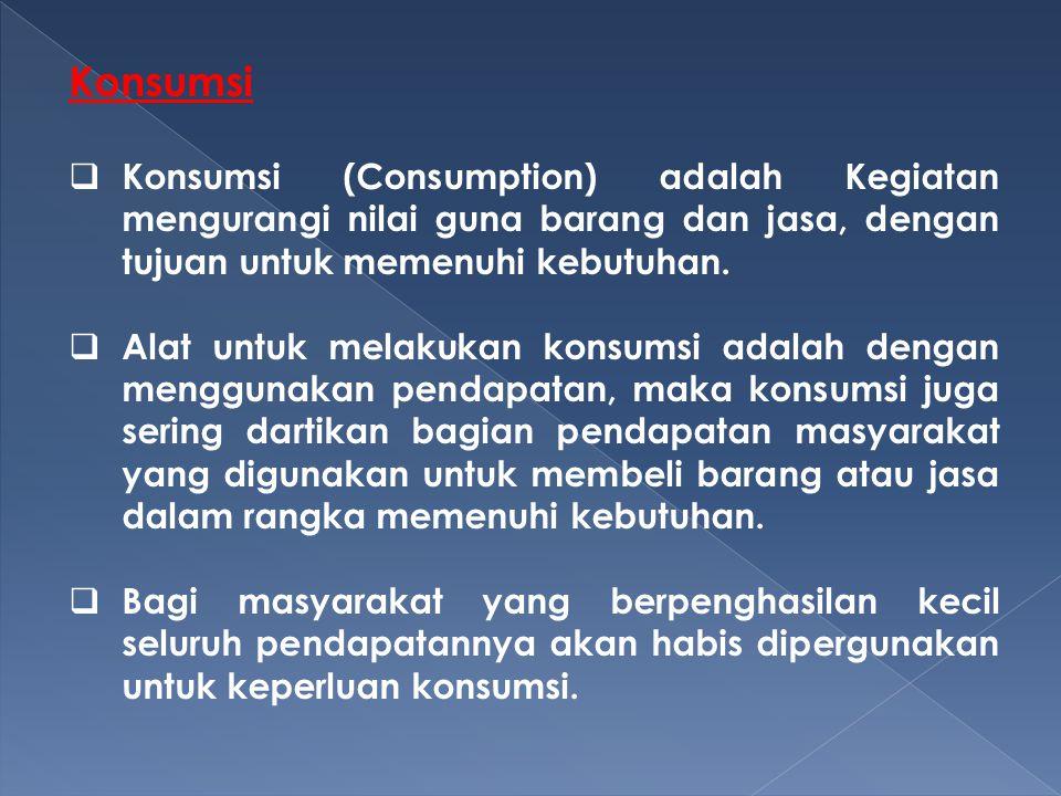 Konsumsi  Konsumsi (Consumption) adalah Kegiatan mengurangi nilai guna barang dan jasa, dengan tujuan untuk memenuhi kebutuhan.  Alat untuk melakuka
