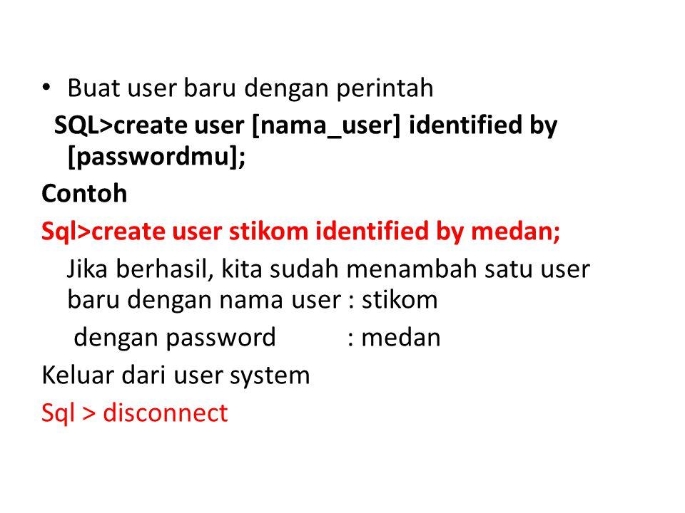 Buat user baru dengan perintah SQL>create user [nama_user] identified by [passwordmu]; Contoh Sql>create user stikom identified by medan; Jika berhasi