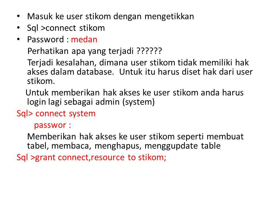 Masuk ke user stikom dengan mengetikkan Sql >connect stikom Password : medan Perhatikan apa yang terjadi ?????? Terjadi kesalahan, dimana user stikom