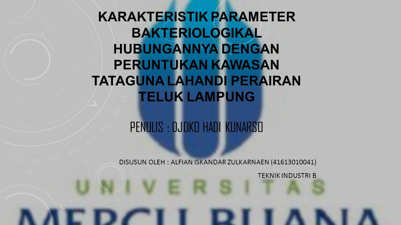 KARAKTERISTIK PARAMETER BAKTERIOLOGIKAL HUBUNGANNYA DENGAN PERUNTUKAN KAWASAN TATAGUNA LAHANDI PERAIRAN TELUK LAMPUNG PENULIS : DJOKO HADI KUNARSO DISUSUN OLEH : ALFIAN ISKANDAR ZULKARNAEN (41613010041) TEKNIK INDUSTRI B
