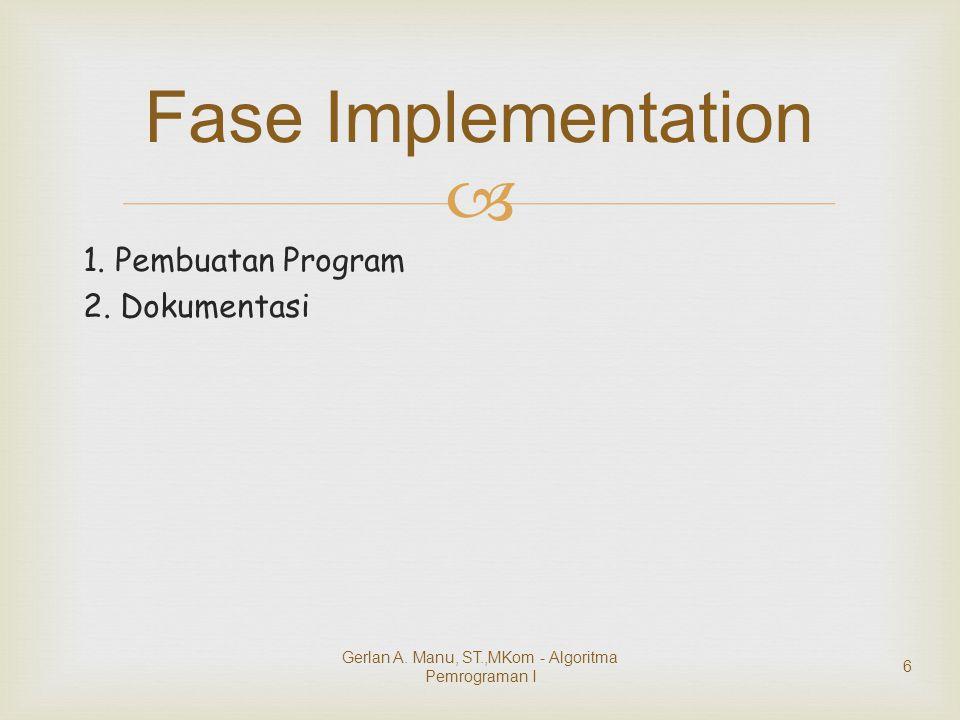  1. Pembuatan Program 2. Dokumentasi Fase Implementation Gerlan A. Manu, ST.,MKom - Algoritma Pemrograman I 6