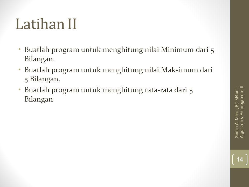 Latihan II Buatlah program untuk menghitung nilai Minimum dari 5 Bilangan. Buatlah program untuk menghitung nilai Maksimum dari 5 Bilangan. Buatlah pr