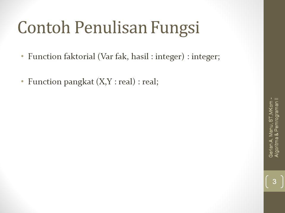Contoh Penulisan Fungsi Function faktorial (Var fak, hasil : integer) : integer; Function pangkat (X,Y : real) : real; Gerlan A. Manu, ST.,MKom - Algo