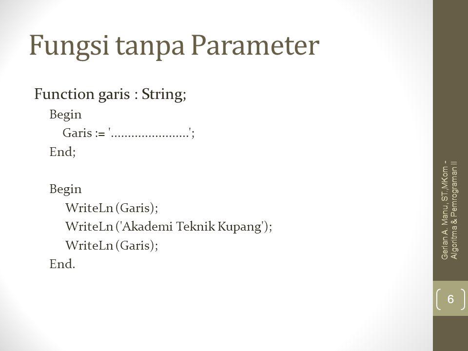Fungsi tanpa Parameter Function garis : String; Begin Garis := '.......................'; End; Begin WriteLn (Garis); WriteLn ('Akademi Teknik Kupang'