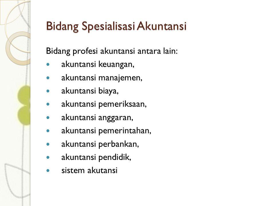 Bidang Spesialisasi Akuntansi Bidang profesi akuntansi antara lain: akuntansi keuangan, akuntansi manajemen, akuntansi biaya, akuntansi pemeriksaan, akuntansi anggaran, akuntansi pemerintahan, akuntansi perbankan, akuntansi pendidik, sistem akutansi