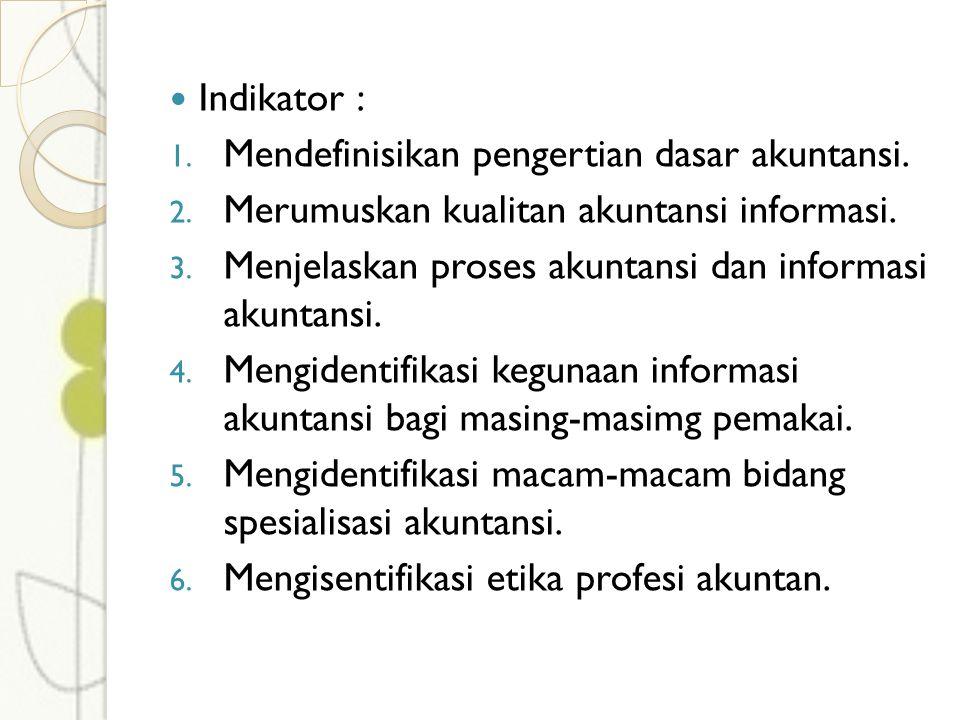 Indikator : 1. Mendefinisikan pengertian dasar akuntansi. 2. Merumuskan kualitan akuntansi informasi. 3. Menjelaskan proses akuntansi dan informasi ak