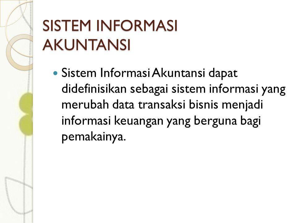 SISTEM INFORMASI AKUNTANSI Sistem Informasi Akuntansi dapat didefinisikan sebagai sistem informasi yang merubah data transaksi bisnis menjadi informasi keuangan yang berguna bagi pemakainya.