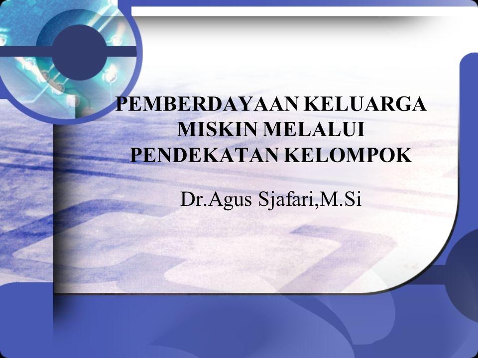 PEMBERDAYAAN KELUARGA MISKIN MELALUI PENDEKATAN KELOMPOK Dr.Agus Sjafari,M.Si
