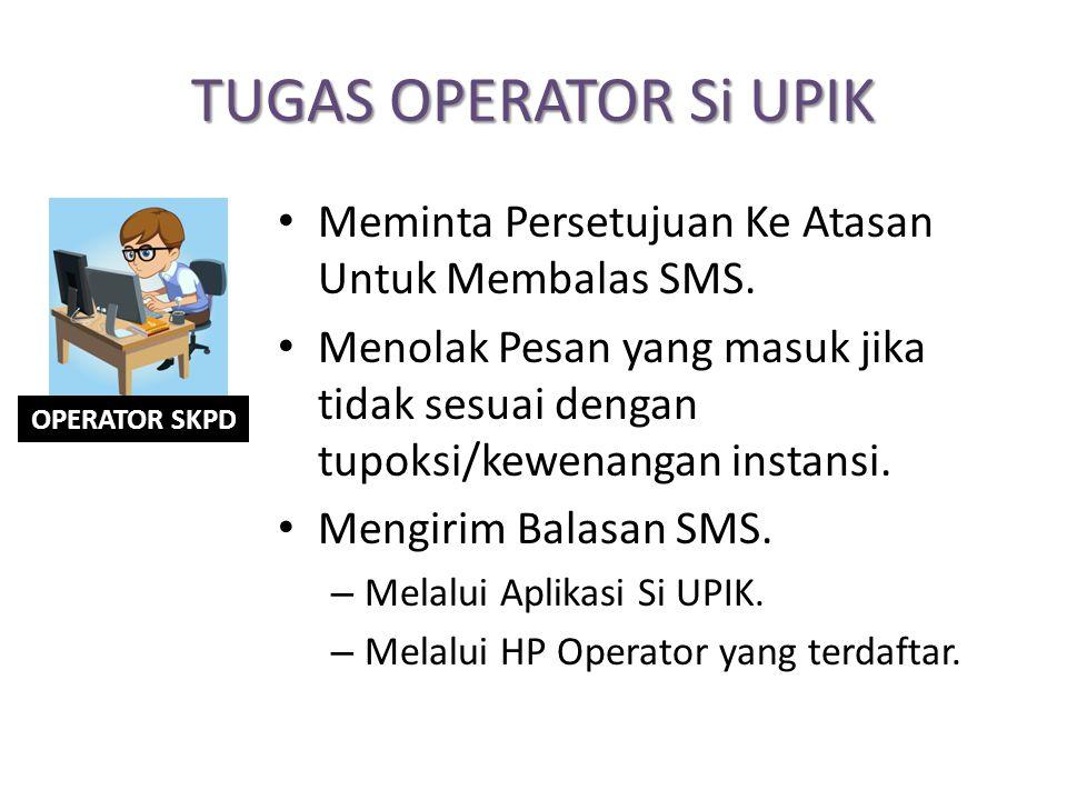 TUGAS OPERATOR Si UPIK Meminta Persetujuan Ke Atasan Untuk Membalas SMS. Menolak Pesan yang masuk jika tidak sesuai dengan tupoksi/kewenangan instansi