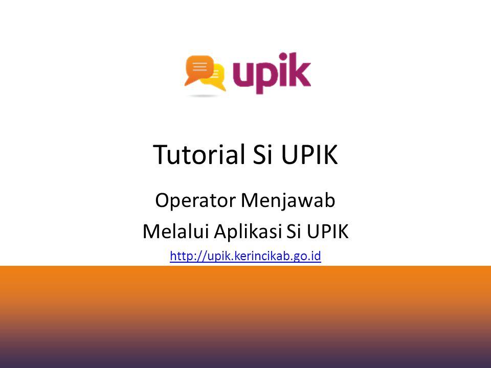 Tutorial Si UPIK Operator Menjawab Melalui Aplikasi Si UPIK http://upik.kerincikab.go.id