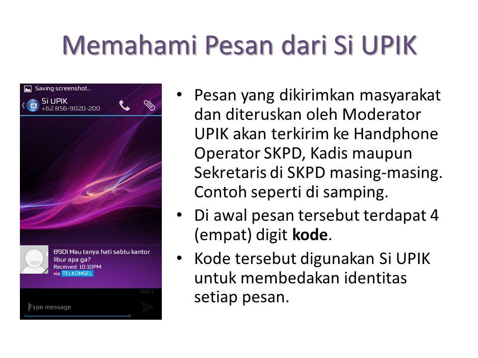 Memahami Pesan dari Si UPIK Pesan yang dikirimkan masyarakat dan diteruskan oleh Moderator UPIK akan terkirim ke Handphone Operator SKPD, Kadis maupun Sekretaris di SKPD masing-masing.