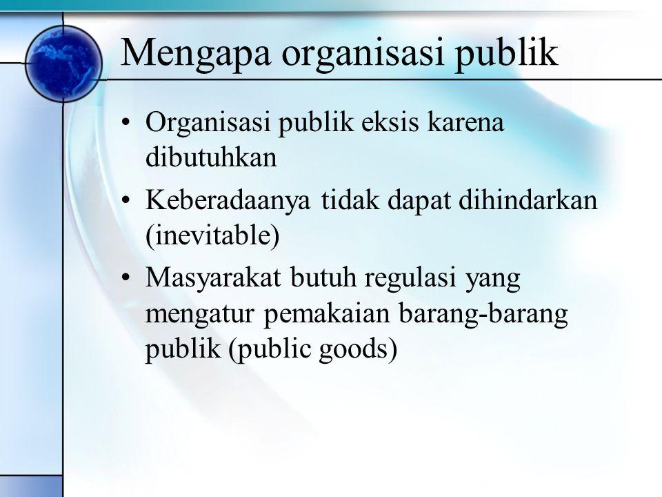 Mengapa organisasi publik Organisasi publik eksis karena dibutuhkan Keberadaanya tidak dapat dihindarkan (inevitable) Masyarakat butuh regulasi yang m