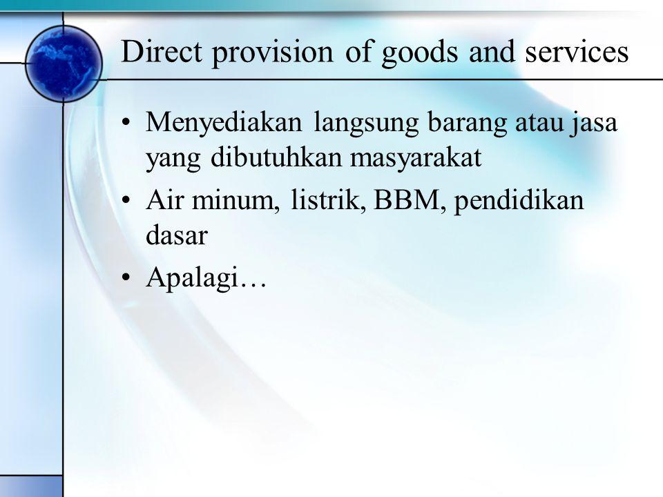 Direct provision of goods and services Menyediakan langsung barang atau jasa yang dibutuhkan masyarakat Air minum, listrik, BBM, pendidikan dasar Apal