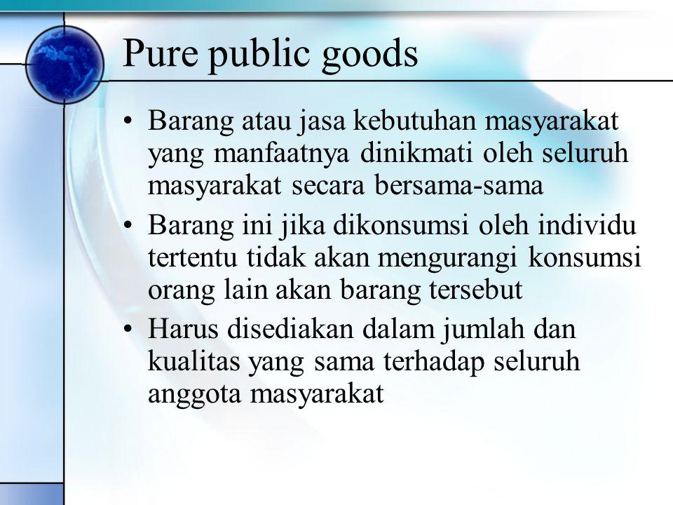 Pure public goods Barang atau jasa kebutuhan masyarakat yang manfaatnya dinikmati oleh seluruh masyarakat secara bersama-sama Barang ini jika dikonsum