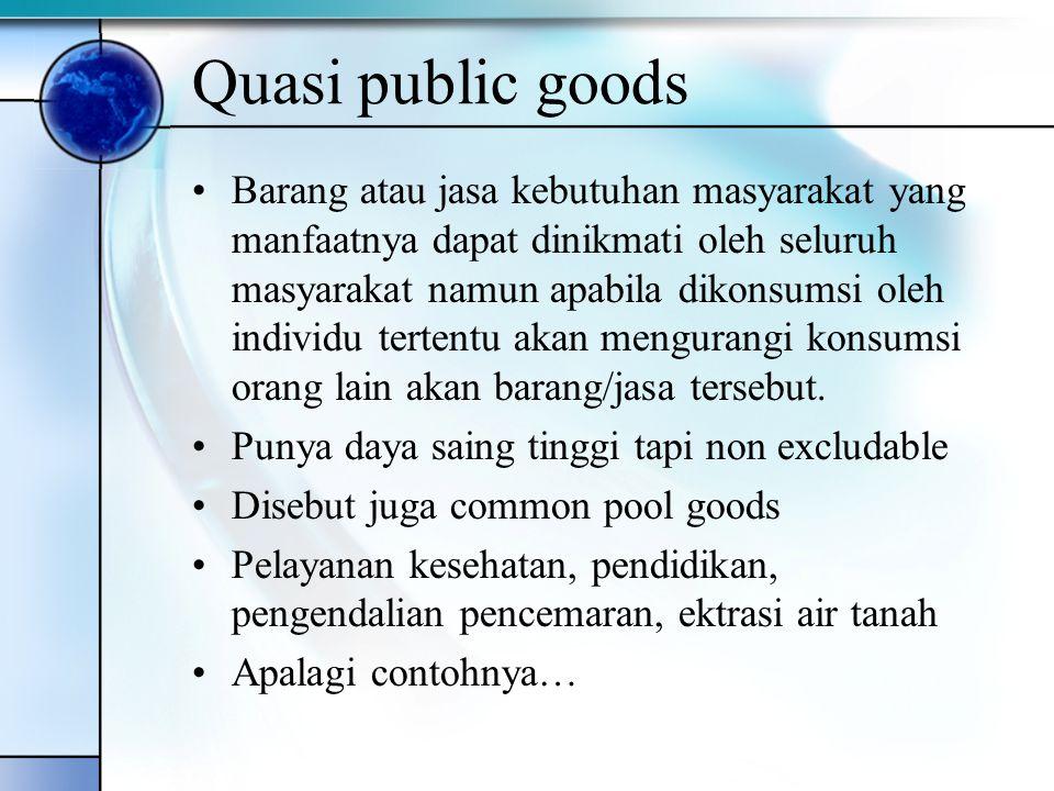 Quasi public goods Barang atau jasa kebutuhan masyarakat yang manfaatnya dapat dinikmati oleh seluruh masyarakat namun apabila dikonsumsi oleh individ